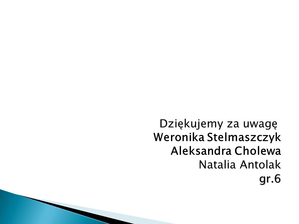 Dziękujemy za uwagę Weronika Stelmaszczyk Aleksandra Cholewa Natalia Antolakgr.6