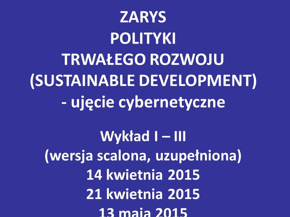 ZARYS POLITYKI TRWAŁEGO ROZWOJU (SUSTAINABLE DEVELOPMENT) - ujęcie cybernetyczne Wykład I – III (wersja scalona, uzupełniona) 14 kwietnia 2015 21 kwietnia 2015 13 maja 2015