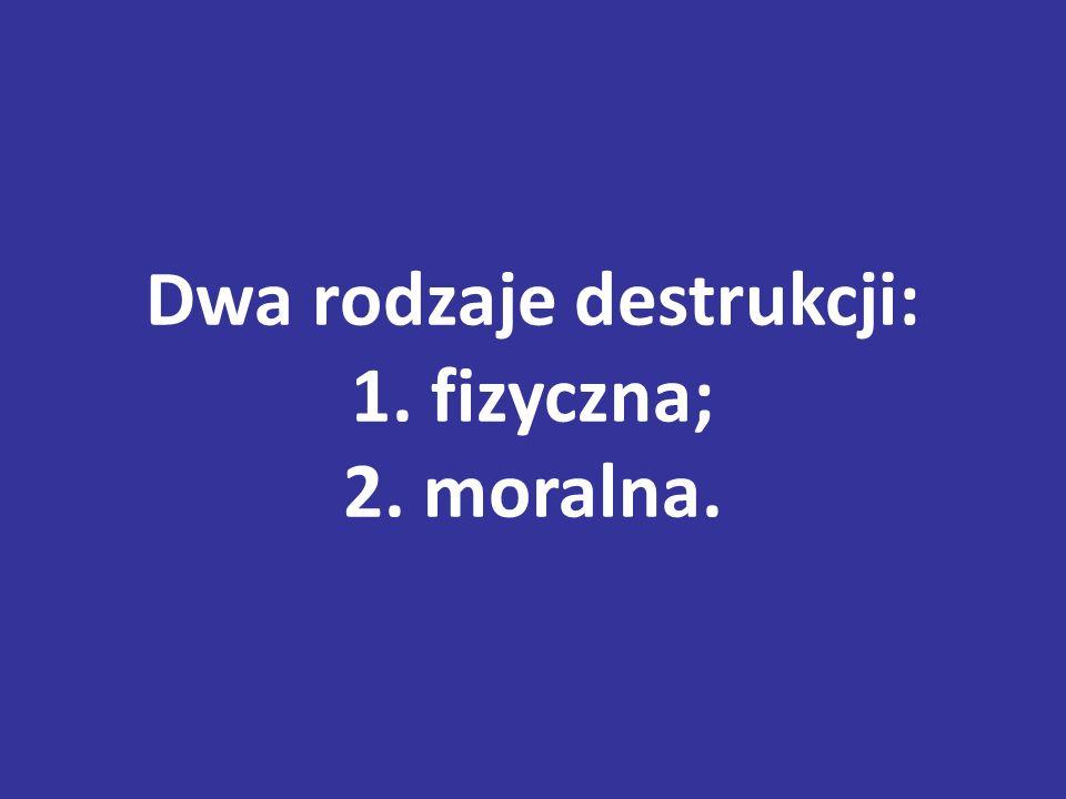 Dwa rodzaje destrukcji: 1. fizyczna; 2. moralna.