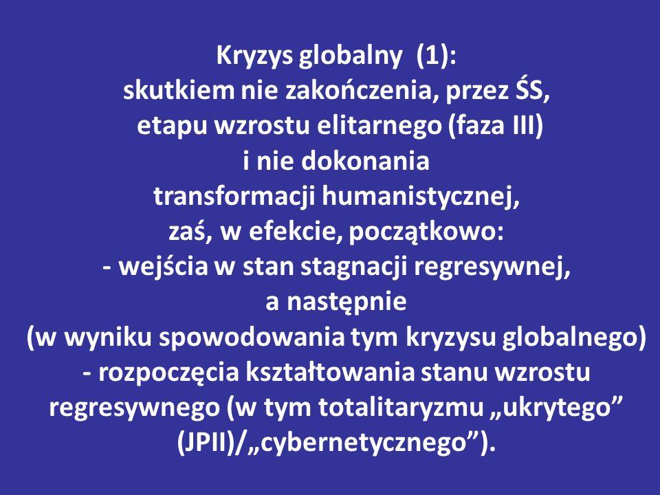 """Kryzys globalny (1): skutkiem nie zakończenia, przez ŚS, etapu wzrostu elitarnego (faza III) i nie dokonania transformacji humanistycznej, zaś, w efekcie, początkowo: - wejścia w stan stagnacji regresywnej, a następnie (w wyniku spowodowania tym kryzysu globalnego) - rozpoczęcia kształtowania stanu wzrostu regresywnego (w tym totalitaryzmu """"ukrytego (JPII)/""""cybernetycznego )."""
