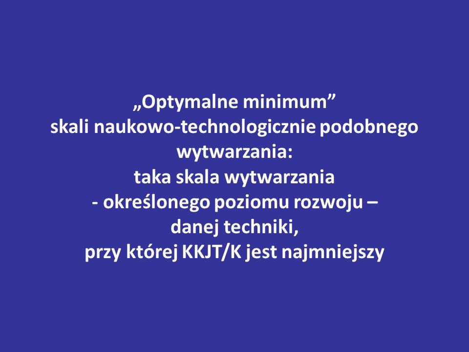 """""""Optymalne minimum skali naukowo-technologicznie podobnego wytwarzania: taka skala wytwarzania - określonego poziomu rozwoju – danej techniki, przy której KKJT/K jest najmniejszy"""