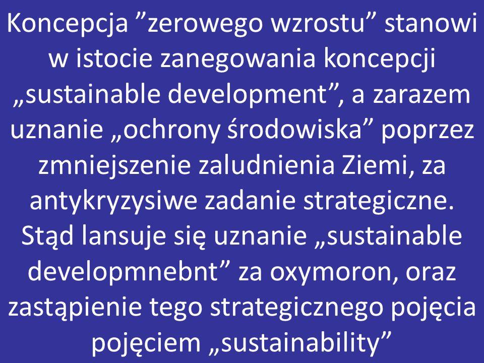 """Koncepcja zerowego wzrostu stanowi w istocie zanegowania koncepcji """"sustainable development , a zarazem uznanie """"ochrony środowiska poprzez zmniejszenie zaludnienia Ziemi, za antykryzysiwe zadanie strategiczne."""