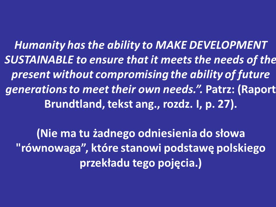Humanity has the ability to MAKE DEVELOPMENT SUSTAINABLE to ensure that it meets the needs of the present without compromising the ability of future generations to meet their own needs. .