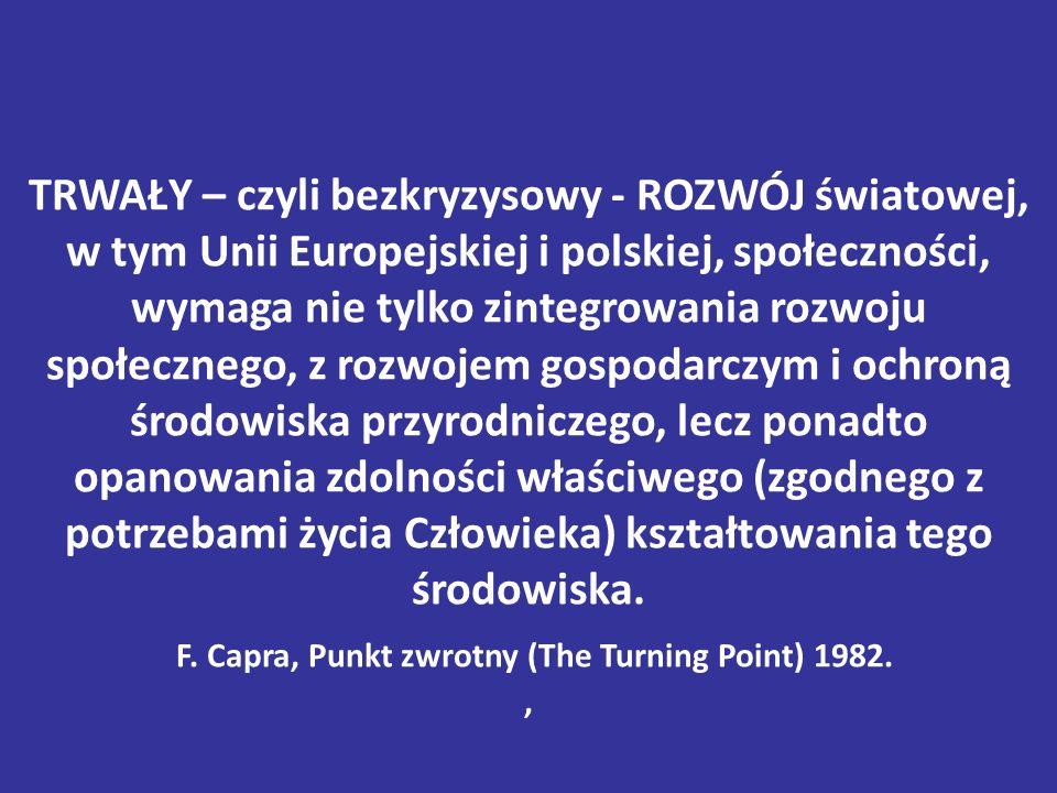 TRWAŁY – czyli bezkryzysowy - ROZWÓJ światowej, w tym Unii Europejskiej i polskiej, społeczności, wymaga nie tylko zintegrowania rozwoju społecznego, z rozwojem gospodarczym i ochroną środowiska przyrodniczego, lecz ponadto opanowania zdolności właściwego (zgodnego z potrzebami życia Człowieka) kształtowania tego środowiska.