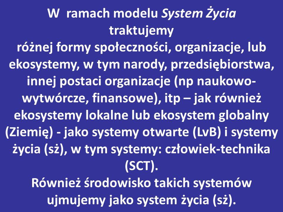 W ramach modelu System Życia traktujemy różnej formy społeczności, organizacje, lub ekosystemy, w tym narody, przedsiębiorstwa, innej postaci organizacje (np naukowo- wytwórcze, finansowe), itp – jak również ekosystemy lokalne lub ekosystem globalny (Ziemię) - jako systemy otwarte (LvB) i systemy życia (sż), w tym systemy: człowiek-technika (SCT).
