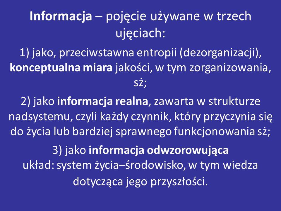Informacja – pojęcie używane w trzech ujęciach: 1) jako, przeciwstawna entropii (dezorganizacji), konceptualna miara jakości, w tym zorganizowania, sż; 2) jako informacja realna, zawarta w strukturze nadsystemu, czyli każdy czynnik, który przyczynia się do życia lub bardziej sprawnego funkcjonowania sż; 3) jako informacja odwzorowująca układ: system życia–środowisko, w tym wiedza dotycząca jego przyszłości.