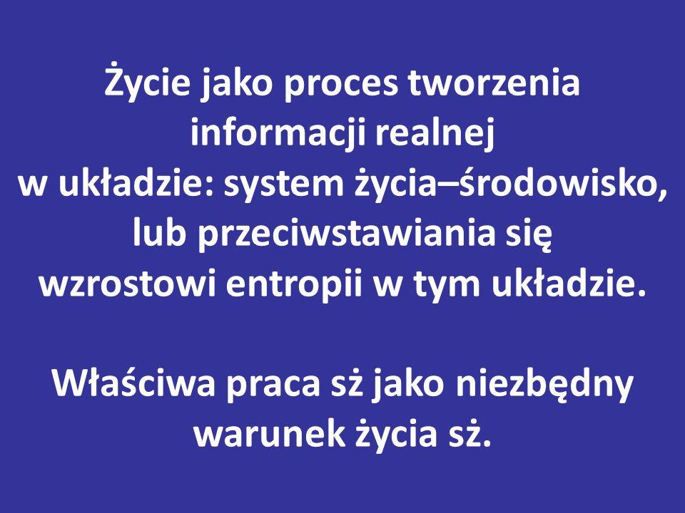 Życie jako proces tworzenia informacji realnej w układzie: system życia–środowisko, lub przeciwstawiania się wzrostowi entropii w tym układzie.