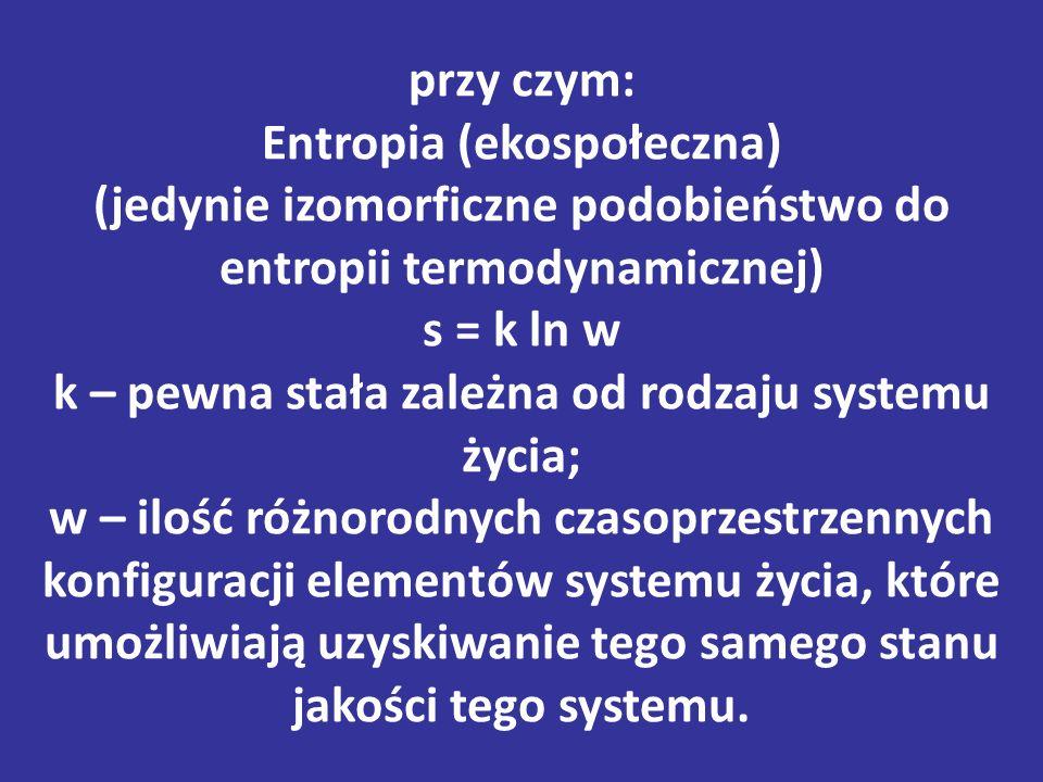 przy czym: Entropia (ekospołeczna) (jedynie izomorficzne podobieństwo do entropii termodynamicznej) s = k ln w k – pewna stała zależna od rodzaju systemu życia; w – ilość różnorodnych czasoprzestrzennych konfiguracji elementów systemu życia, które umożliwiają uzyskiwanie tego samego stanu jakości tego systemu.