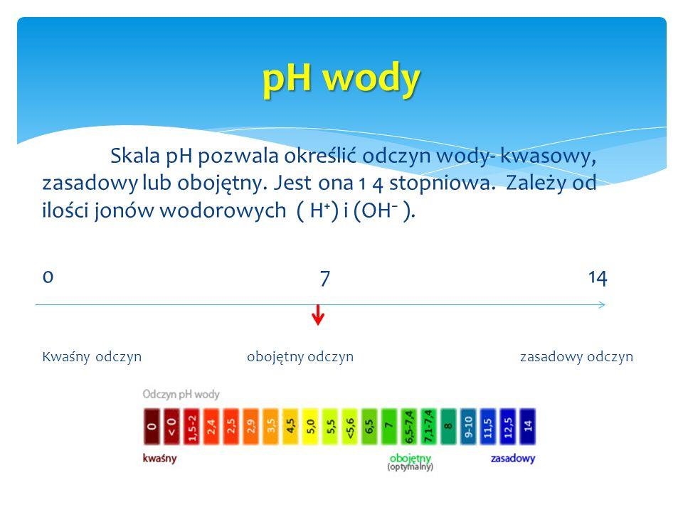 Skala pH pozwala określić odczyn wody- kwasowy, zasadowy lub obojętny. Jest ona 1 4 stopniowa. Zależy od ilości jonów wodorowych ( H⁺) i (OH⁻ ). 0 714