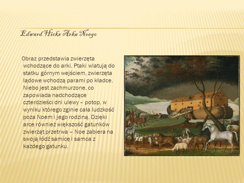 Edward Hicks Arka Noego Obraz przedstawia zwierzęta wchodzące do arki. Ptaki wlatują do statku górnym wejściem, zwierzęta lądowe wchodzą parami po kła