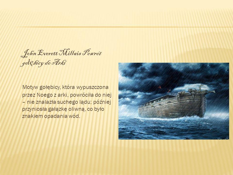 John Everett Millais Powrót go łę bicy do Arki Motyw gołębicy, która wypuszczona przez Noego z arki, powróciła do niej – nie znalazła suchego lądu; pó
