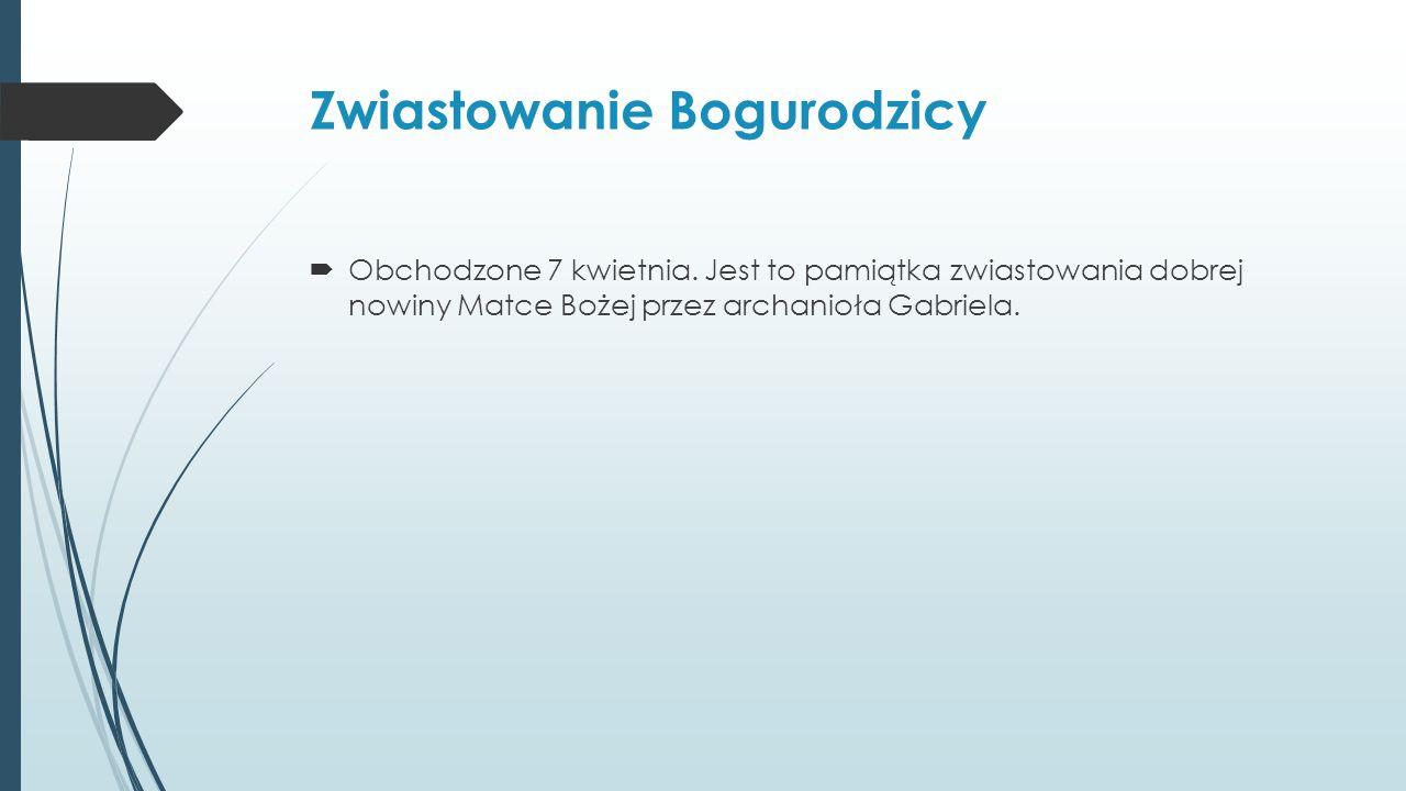 Zwiastowanie Bogurodzicy  Obchodzone 7 kwietnia.