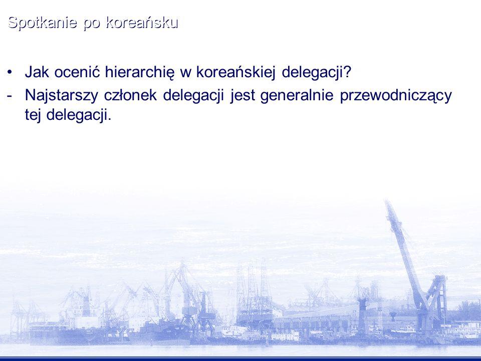 Spotkanie po koreańsku Jak ocenić hierarchię w koreańskiej delegacji? -Najstarszy członek delegacji jest generalnie przewodniczący tej delegacji.