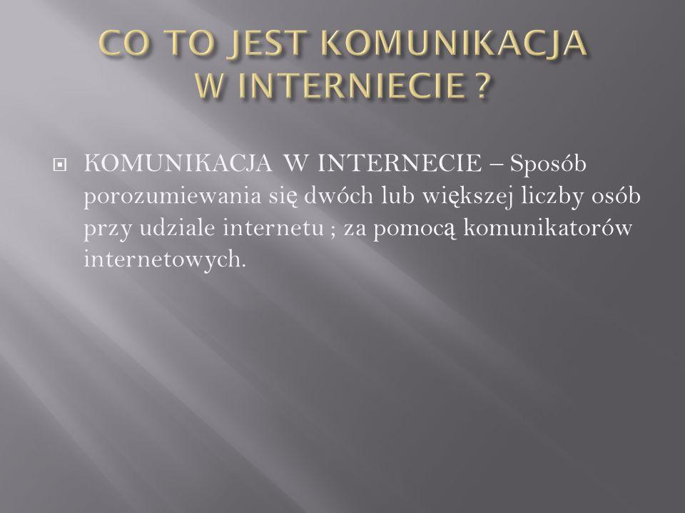  KOMUNIKACJA W INTERNECIE – Sposób porozumiewania si ę dwóch lub wi ę kszej liczby osób przy udziale internetu ; za pomoc ą komunikatorów internetowy
