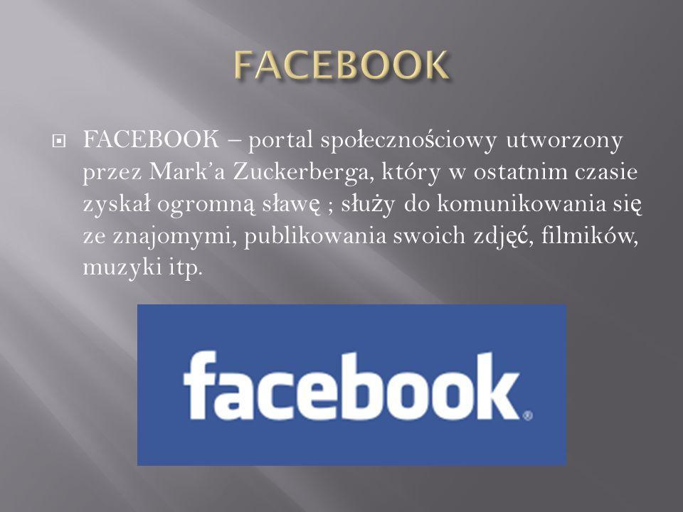  FACEBOOK – portal spo ł eczno ś ciowy utworzony przez Mark'a Zuckerberga, który w ostatnim czasie zyska ł ogromn ą s ł aw ę ; s ł u ż y do komunikowania si ę ze znajomymi, publikowania swoich zdj ęć, filmików, muzyki itp.