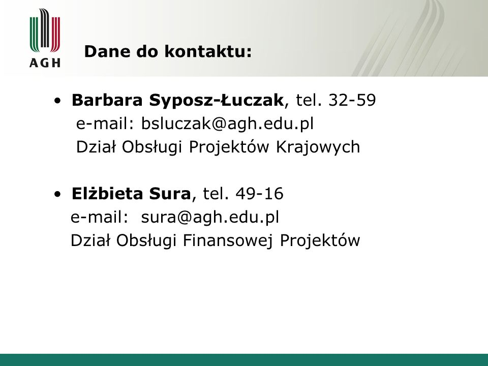 Dane do kontaktu: Barbara Syposz-Łuczak, tel. 32-59 e-mail: bsluczak@agh.edu.pl Dział Obsługi Projektów Krajowych Elżbieta Sura, tel. 49-16 e-mail: su