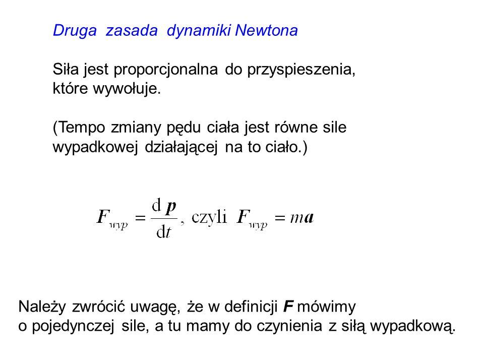 Druga zasada dynamiki Newtona Siła jest proporcjonalna do przyspieszenia, które wywołuje. (Tempo zmiany pędu ciała jest równe sile wypadkowej działają