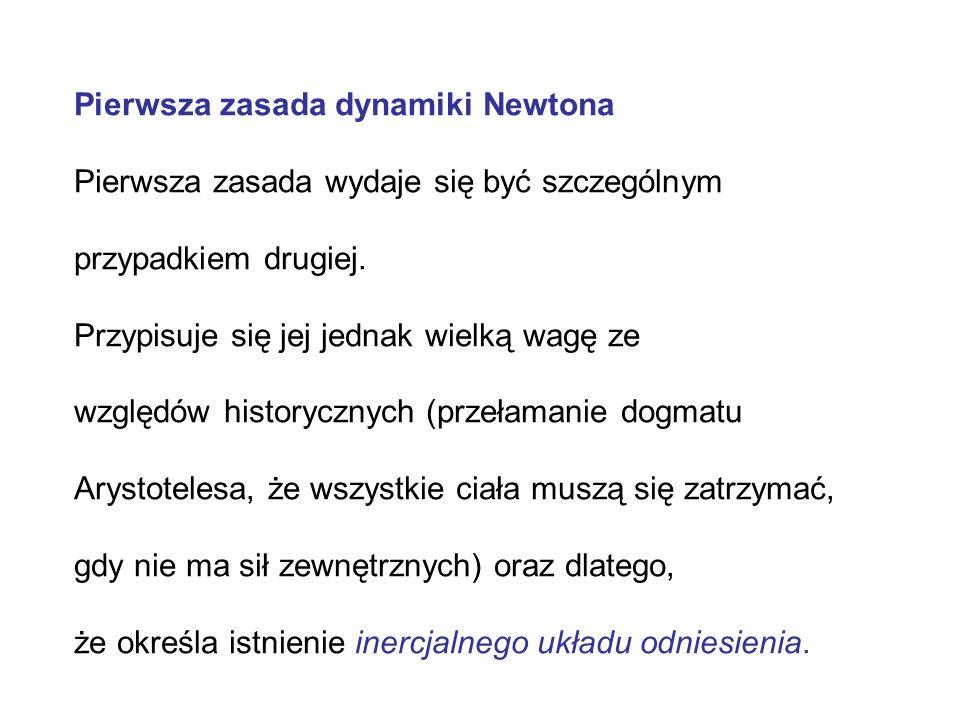 Pierwsza zasada dynamiki Newtona Pierwsza zasada wydaje się być szczególnym przypadkiem drugiej. Przypisuje się jej jednak wielką wagę ze względów his