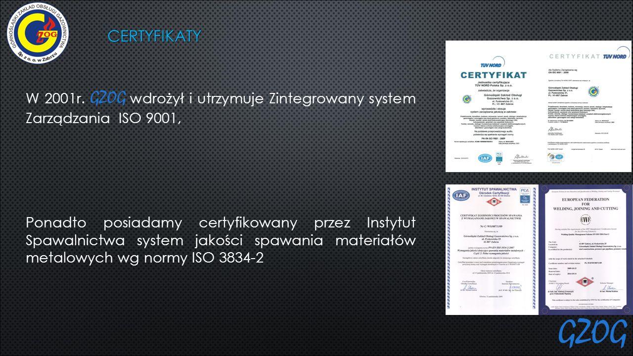 CERTYFIKATY W 2001r. GZOG wdrożył i utrzymuje Zintegrowany system Zarządzania ISO 9001, Ponadto posiadamy certyfikowany przez Instytut Spawalnictwa sy