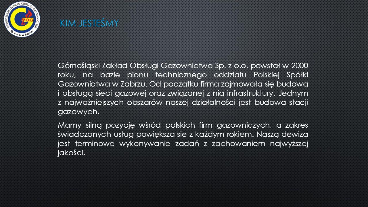 KIM JESTEŚMY Górnośląski Zakład Obsługi Gazownictwa Sp. z o.o. powstał w 2000 roku, na bazie pionu technicznego oddziału Polskiej Spółki Gazownictwa w