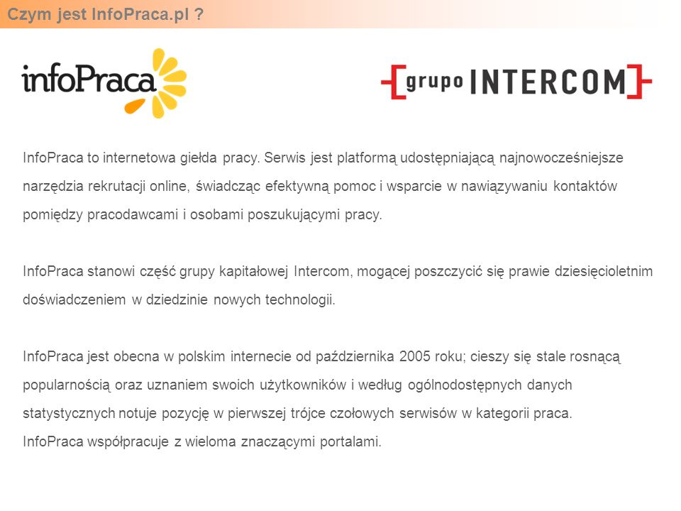 Czym jest InfoPraca.pl ? InfoPraca to internetowa giełda pracy. Serwis jest platformą udostępniającą najnowocześniejsze narzędzia rekrutacji online, ś