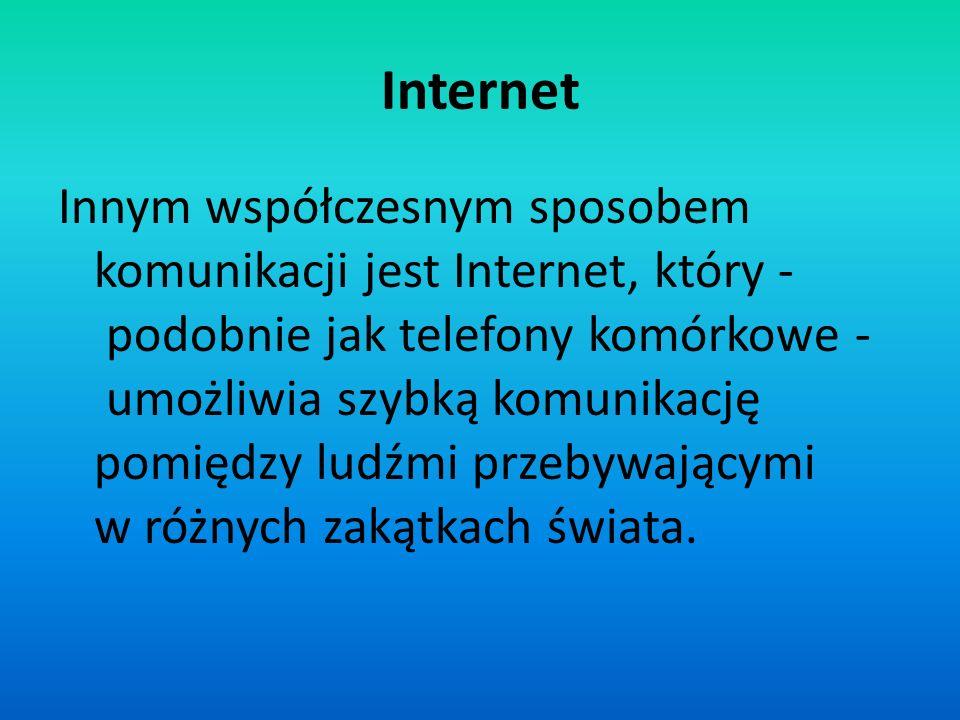 Internet Innym współczesnym sposobem komunikacji jest Internet, który - podobnie jak telefony komórkowe - umożliwia szybką komunikację pomiędzy ludźmi