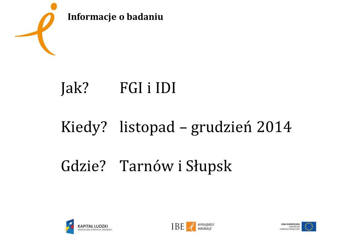 Informacje o badaniu Jak FGI i IDI Kiedy listopad – grudzień 2014 Gdzie Tarnów i Słupsk