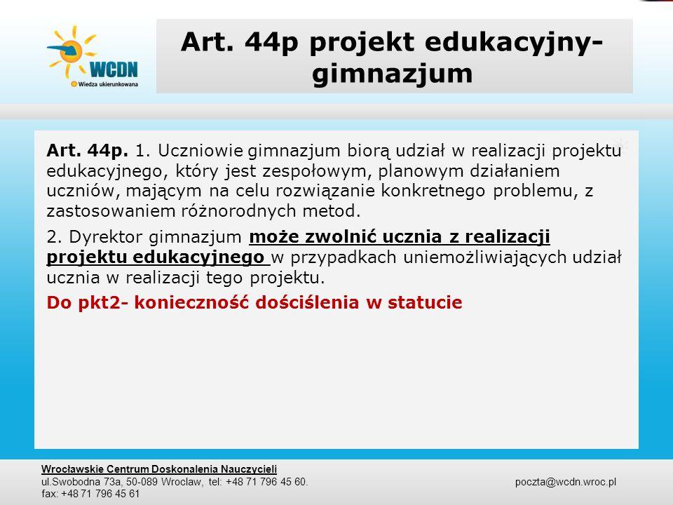 Art. 44p projekt edukacyjny- gimnazjum Art. 44p. 1. Uczniowie gimnazjum biorą udział w realizacji projektu edukacyjnego, który jest zespołowym, planow
