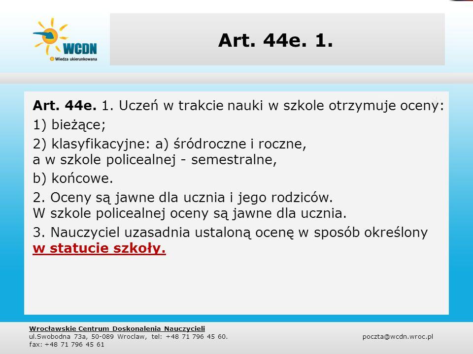 Art. 44e. 1. Art. 44e. 1. Uczeń w trakcie nauki w szkole otrzymuje oceny: 1) bieżące; 2) klasyfikacyjne: a) śródroczne i roczne, a w szkole policealne