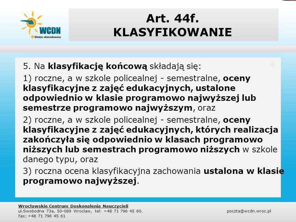 Art. 44f. KLASYFIKOWANIE 5. Na klasyfikację końcową składają się: 1) roczne, a w szkole policealnej - semestralne, oceny klasyfikacyjne z zajęć edukac