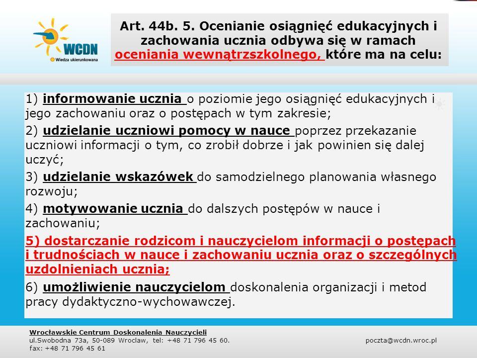 Art. 44b. 5. Ocenianie osiągnięć edukacyjnych i zachowania ucznia odbywa się w ramach oceniania wewnątrzszkolnego, które ma na celu: 1) informowanie u