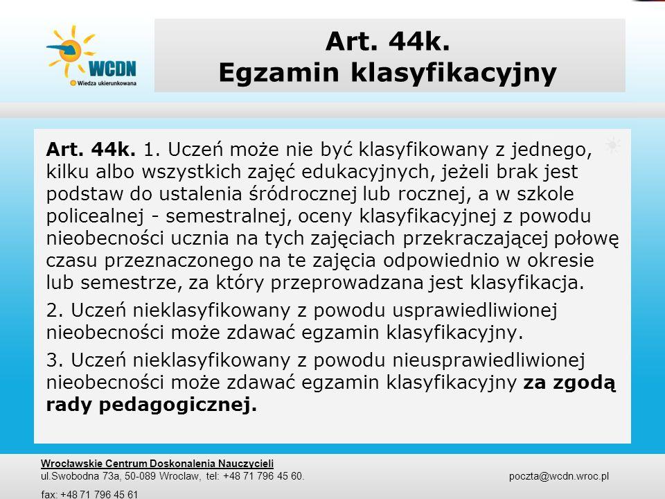 Art. 44k. Egzamin klasyfikacyjny Art. 44k. 1. Uczeń może nie być klasyfikowany z jednego, kilku albo wszystkich zajęć edukacyjnych, jeżeli brak jest p