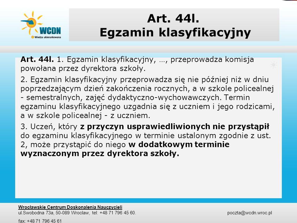 Art. 44l. Egzamin klasyfikacyjny Art. 44l. 1. Egzamin klasyfikacyjny, …, przeprowadza komisja powołana przez dyrektora szkoły. 2. Egzamin klasyfikacyj