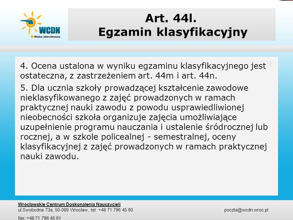 Art. 44l. Egzamin klasyfikacyjny 4. Ocena ustalona w wyniku egzaminu klasyfikacyjnego jest ostateczna, z zastrzeżeniem art. 44m i art. 44n. 5. Dla ucz