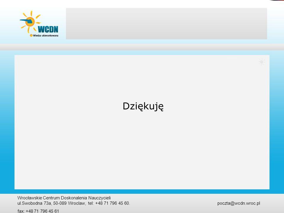 Dziękuję Wrocławskie Centrum Doskonalenia Nauczycieli ul.Swobodna 73a, 50-089 Wroclaw, tel: +48 71 796 45 60. poczta@wcdn.wroc.pl fax: +48 71 796 45 6