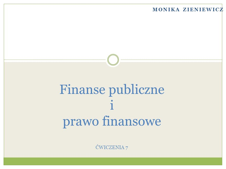 MONIKA ZIENIEWICZ Finanse publiczne i prawo finansowe ĆWICZENIA 7