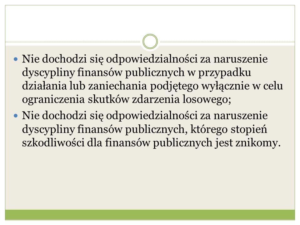 Nie dochodzi się odpowiedzialności za naruszenie dyscypliny finansów publicznych w przypadku działania lub zaniechania podjętego wyłącznie w celu ograniczenia skutków zdarzenia losowego; Nie dochodzi się odpowiedzialności za naruszenie dyscypliny finansów publicznych, którego stopień szkodliwości dla finansów publicznych jest znikomy.