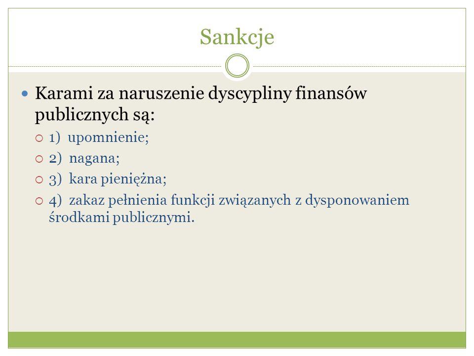 Sankcje Karami za naruszenie dyscypliny finansów publicznych są:  1) upomnienie;  2) nagana;  3) kara pieniężna;  4) zakaz pełnienia funkcji związanych z dysponowaniem środkami publicznymi.