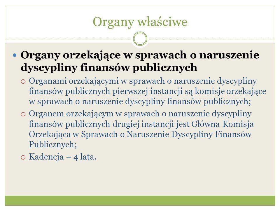 Organy właściwe Organy orzekające w sprawach o naruszenie dyscypliny finansów publicznych  Organami orzekającymi w sprawach o naruszenie dyscypliny finansów publicznych pierwszej instancji są komisje orzekające w sprawach o naruszenie dyscypliny finansów publicznych;  Organem orzekającym w sprawach o naruszenie dyscypliny finansów publicznych drugiej instancji jest Główna Komisja Orzekająca w Sprawach o Naruszenie Dyscypliny Finansów Publicznych;  Kadencja – 4 lata.