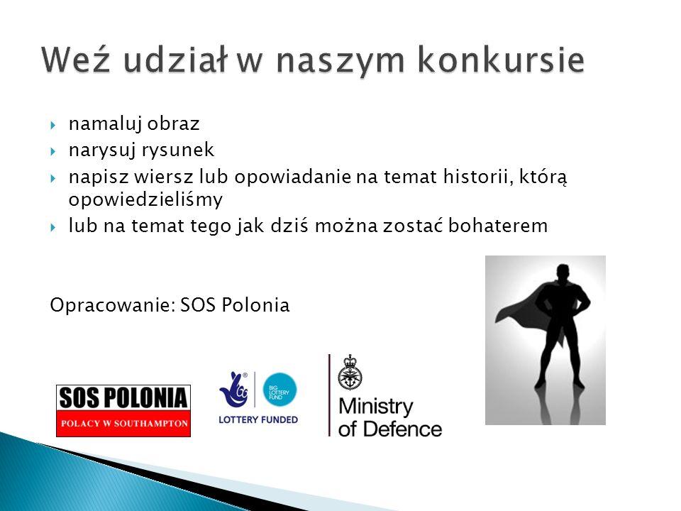  namaluj obraz  narysuj rysunek  napisz wiersz lub opowiadanie na temat historii, którą opowiedzieliśmy  lub na temat tego jak dziś można zostać bohaterem Opracowanie: SOS Polonia
