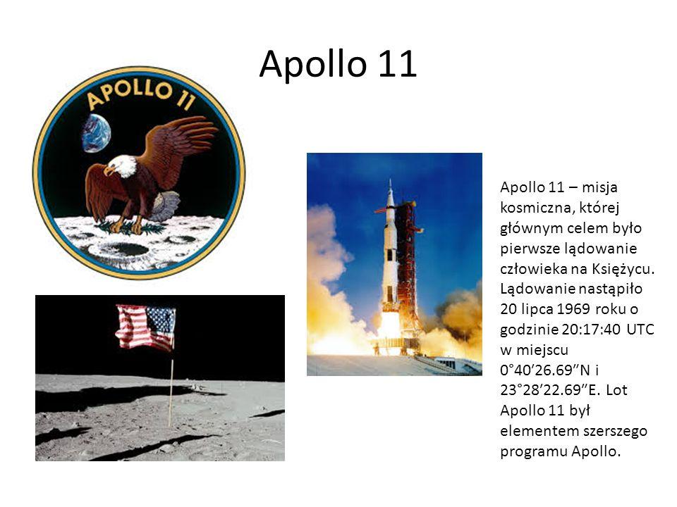 Apollo 11 Apollo 11 – misja kosmiczna, której głównym celem było pierwsze lądowanie człowieka na Księżycu. Lądowanie nastąpiło 20 lipca 1969 roku o go