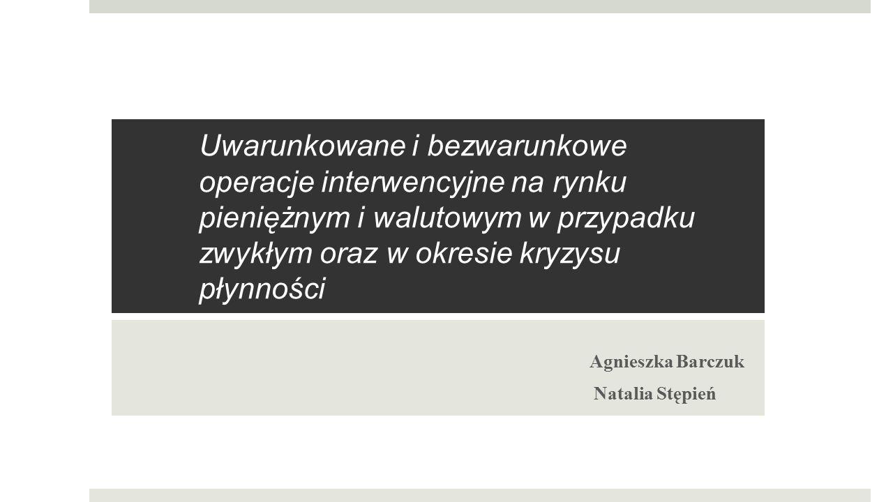 Uwarunkowane i bezwarunkowe operacje interwencyjne na rynku pieniężnym i walutowym w przypadku zwykłym oraz w okresie kryzysu płynności Agnieszka Barc