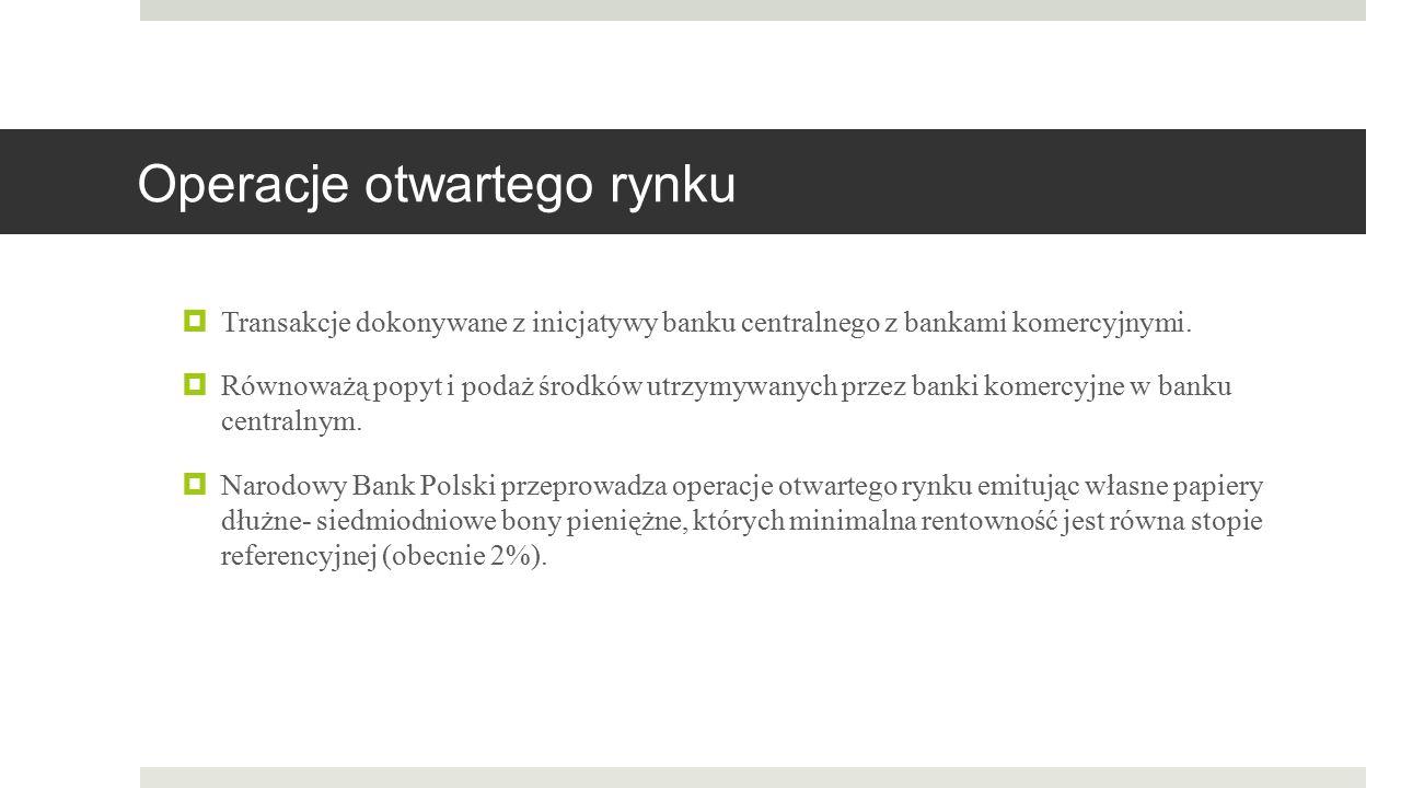 Operacje otwartego rynku  Transakcje dokonywane z inicjatywy banku centralnego z bankami komercyjnymi.  Równoważą popyt i podaż środków utrzymywanyc