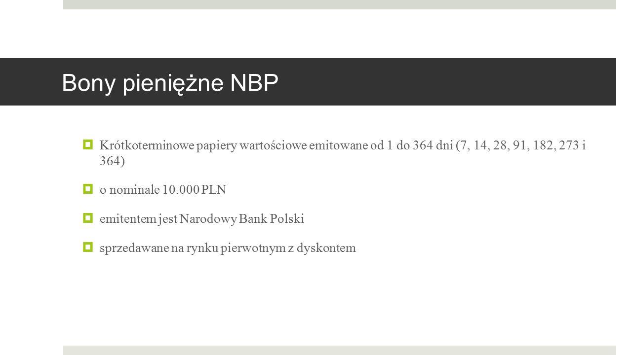 Bony pieniężne NBP  Krótkoterminowe papiery wartościowe emitowane od 1 do 364 dni (7, 14, 28, 91, 182, 273 i 364)  o nominale 10.000 PLN  emitentem