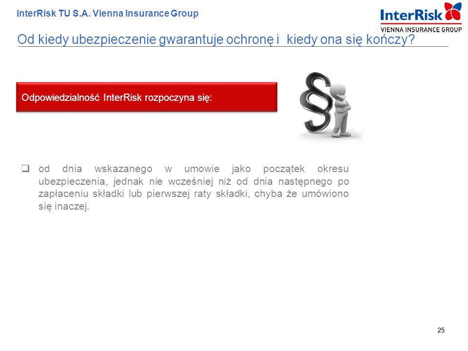 25 InterRisk TU S.A. Vienna Insurance Group 25 Od kiedy ubezpieczenie gwarantuje ochronę i kiedy ona się kończy?  od dnia wskazanego w umowie jako po