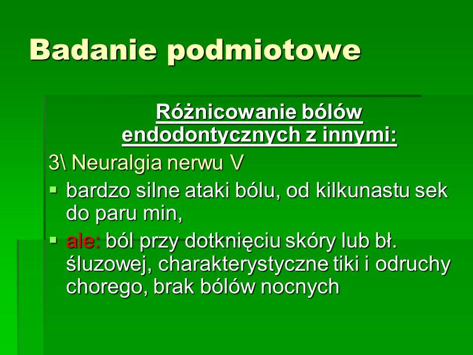 Badanie podmiotowe Różnicowanie bólów endodontycznych z innymi: 3\ Neuralgia nerwu V  bardzo silne ataki bólu, od kilkunastu sek do paru min,  ale: