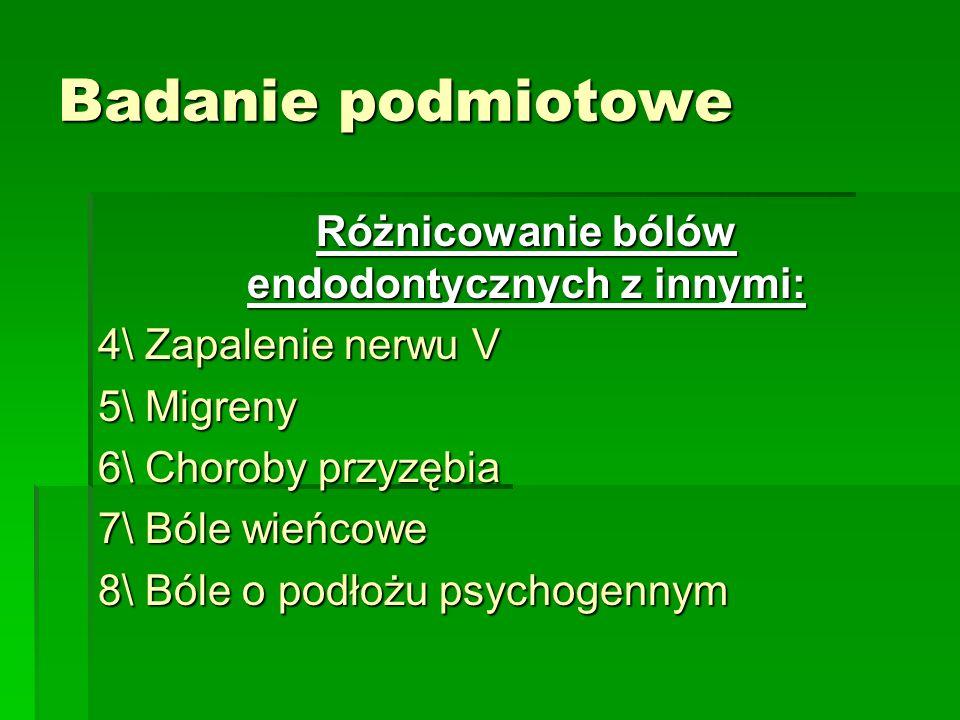 Badanie podmiotowe Różnicowanie bólów endodontycznych z innymi: 4\ Zapalenie nerwu V 5\ Migreny 6\ Choroby przyzębia 7\ Bóle wieńcowe 8\ Bóle o podłoż