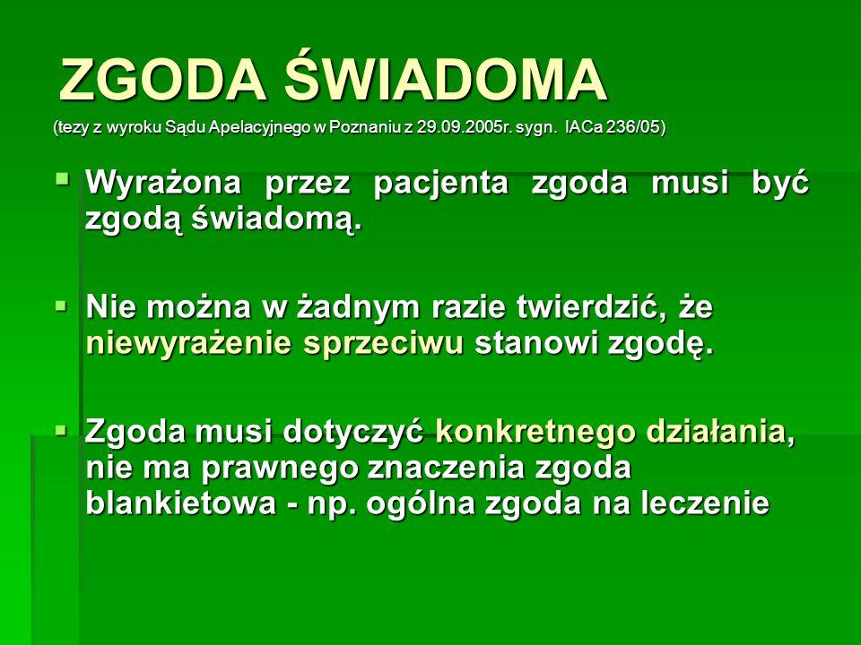 ZGODA ŚWIADOMA (tezy z wyroku Sądu Apelacyjnego w Poznaniu z 29.09.2005r. sygn. IACa 236/05)  Wyrażona przez pacjenta zgoda musi być zgodą świadomą.