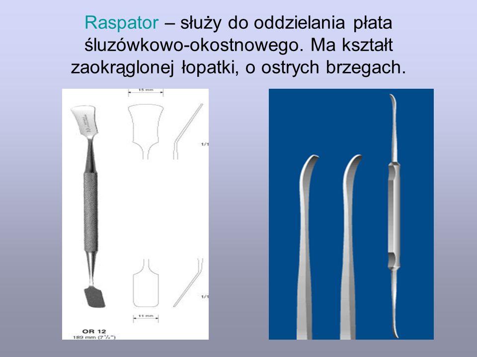 Raspator – służy do oddzielania płata śluzówkowo-okostnowego. Ma kształt zaokrąglonej łopatki, o ostrych brzegach.