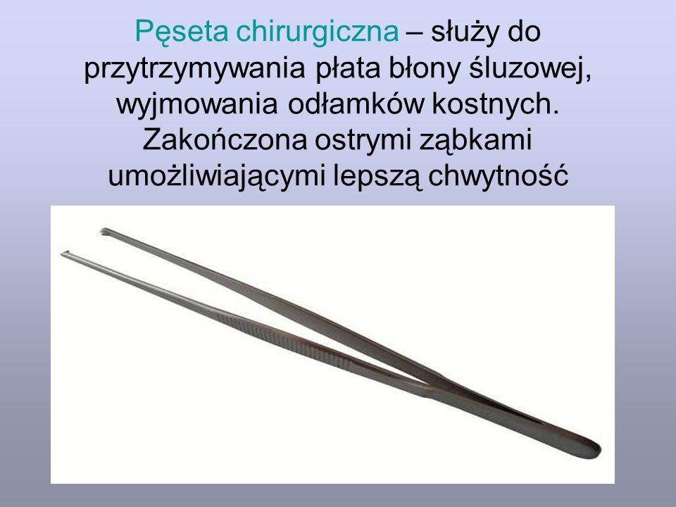 Pęseta chirurgiczna – służy do przytrzymywania płata błony śluzowej, wyjmowania odłamków kostnych. Zakończona ostrymi ząbkami umożliwiającymi lepszą c